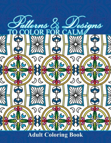 Patterns & Designs To Color For Calm Adult Coloring Book (Beautiful Patterns & Designs Adult Coloring Books) (Volume 20)