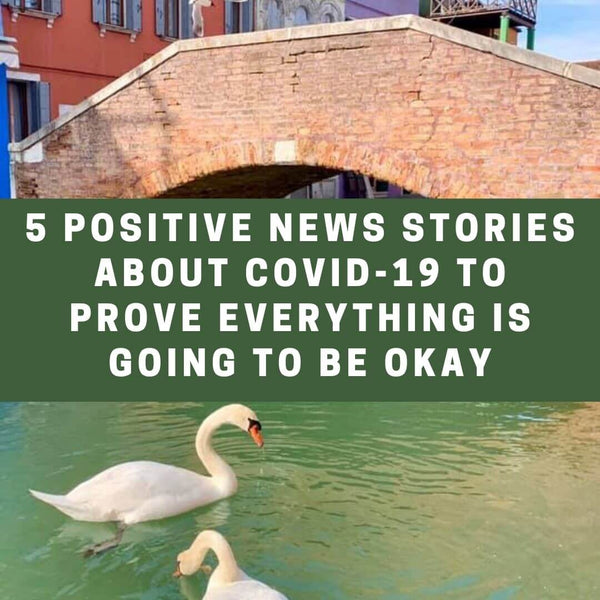 5 POSITIVE NEWS STORIES ABOUT COVID-19 FROM AROUND THE WORLD TO PROVE EVERYTHING IS GOING TO BE OKAY