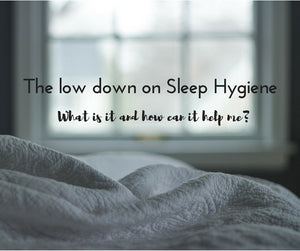 The Low Down on Sleep Hygiene - What is it and how can it help me?