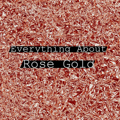 What is Rose Gold? Everything You need to know about Rose Gold Metal.