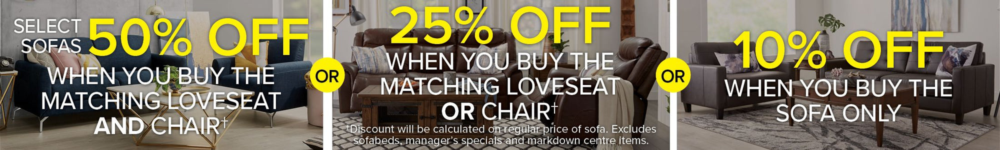 Select Sofas 50% Off When you buy the matching loveseat and chair. 25% Off When you buy the matching loveseat or chair. 10% off when you buy the sofa only. Discount will be calculated on regular price of sofa. Excludes sofabeds, manager's specials and markdown centre items.