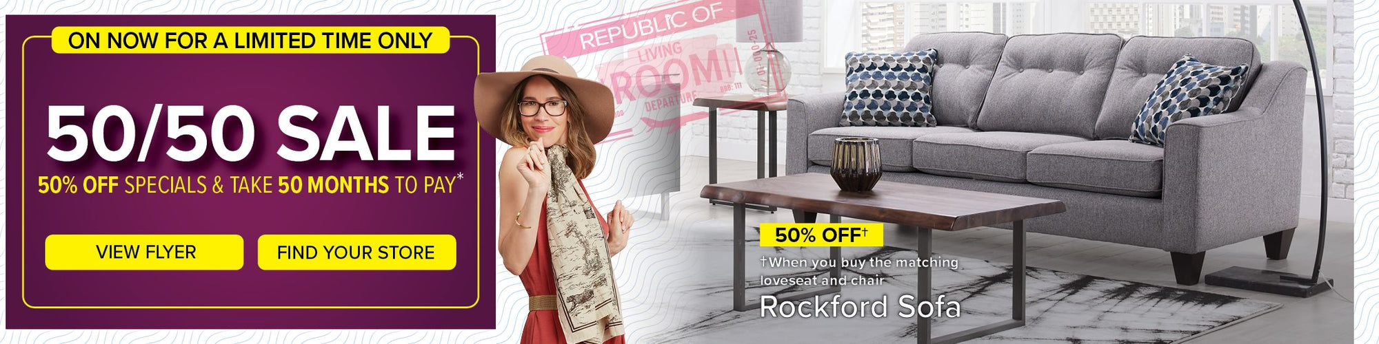 On now for a limited time only. 50/50 Sale. 50% Off specials & take 50 months to pay. View Flyer. Find Your Store. 50% Off $599 When you buy the matching loveseat and chair. Rockford Sofa