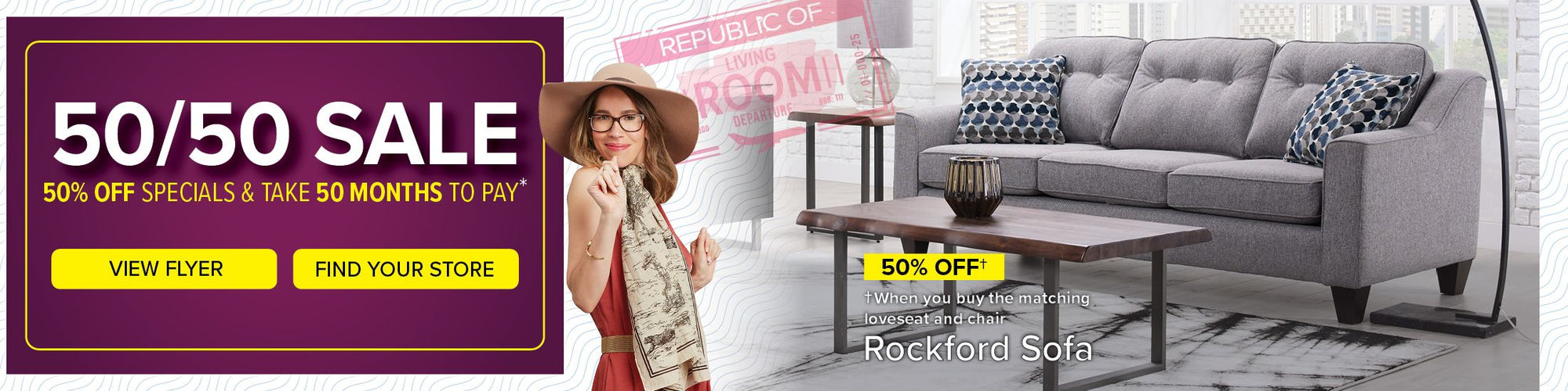 On now for a limited time only. 50/50 Sale. 50% Off specials & take 50 months to pay. View Flyer. Find Your Store. 50% Off. When you buy the matching loveseat and chair. Rockford Sofa