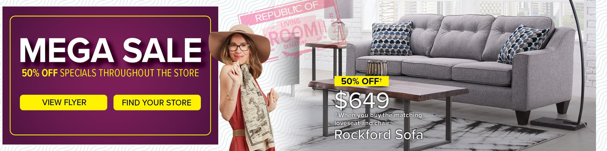 On now for a limited time only. 50/50 Sale. 50% Off specials & take 50 months to pay. View Flyer. Find Your Store. 50% Off $649 When you buy the matching loveseat and chair. Rockford Sofa