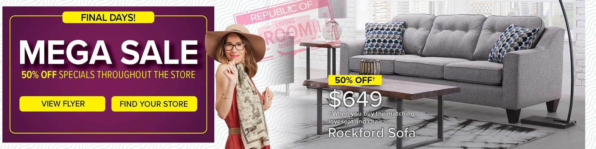 Final Days. 50/50 Sale. 50% Off specials & take 50 months to pay. View Flyer. Find Your Store. 50% Off $649 When you buy the matching loveseat and chair. Rockford Sofa