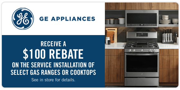 GE Appliances. Receive a $100 rebate on the service installation of select gas ranges or cooktops.