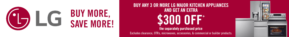 LG Appliances. Buy any 3 or more LG Major Kitchen Appliances and get an extra $300 off. exclusions apply.