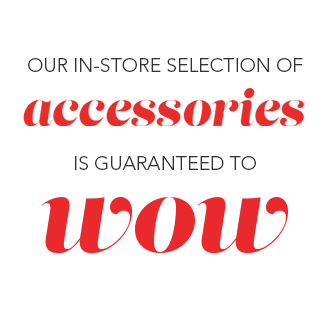 Our in-store selection of accessories is guaranteed to wow!