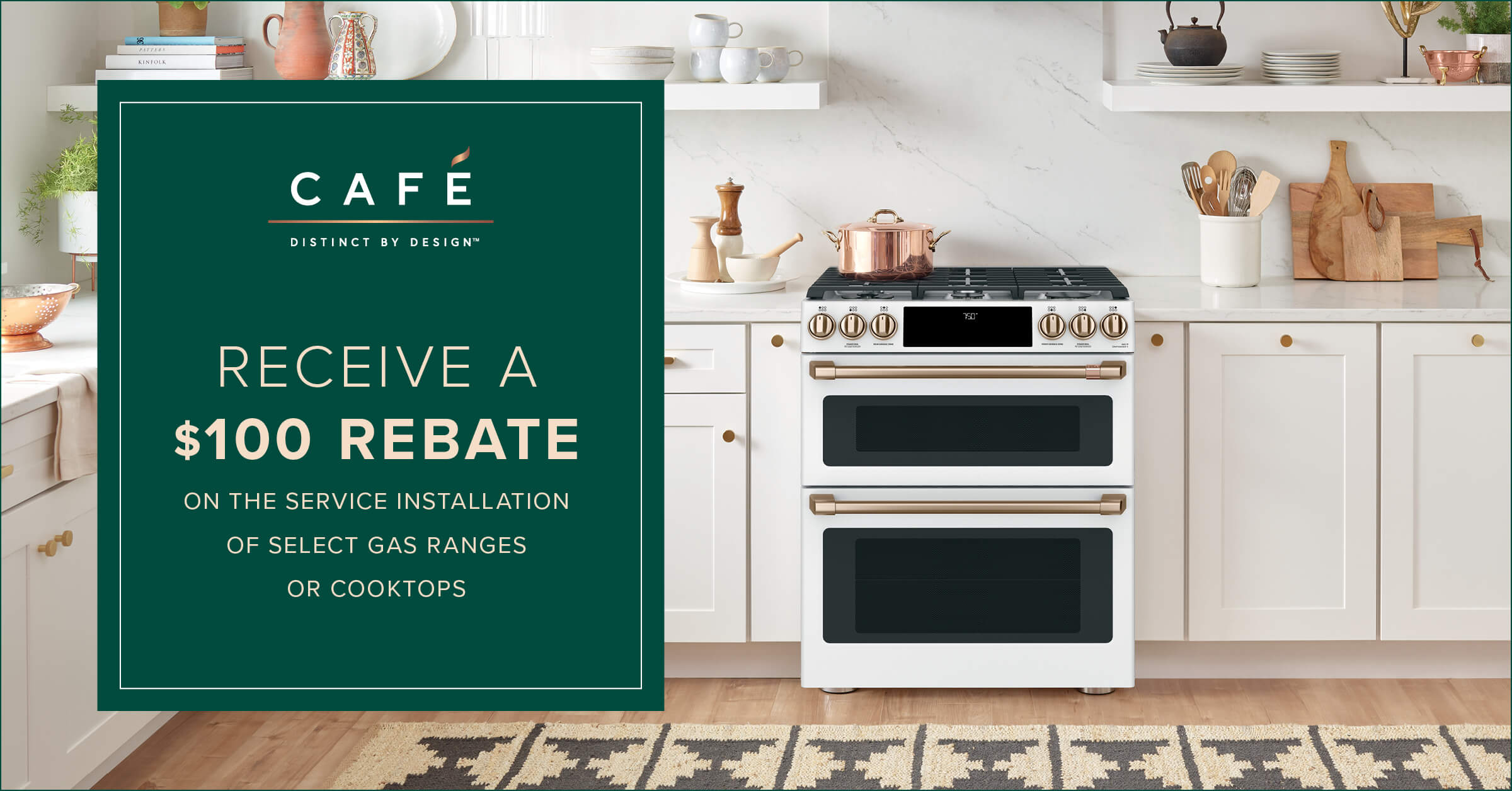 Cafe. recieve a $100 Rebate on the installation of gas ranges or cooktops.