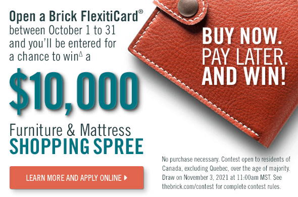 Open a new Brick FlexitiCard® between October 1 to 31 and you'll be entered for a chance to win∆ a $10000 furniture mattress shopping spree.