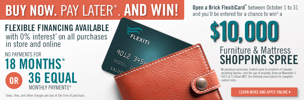 Open a new Brick FlexitiCard® between October 1 to 31 and you'll be entered for a chance to win∆ a $10000 furniture mattress shopping spree. Flexible financing available with 0% interest on all puurchases in store and online.