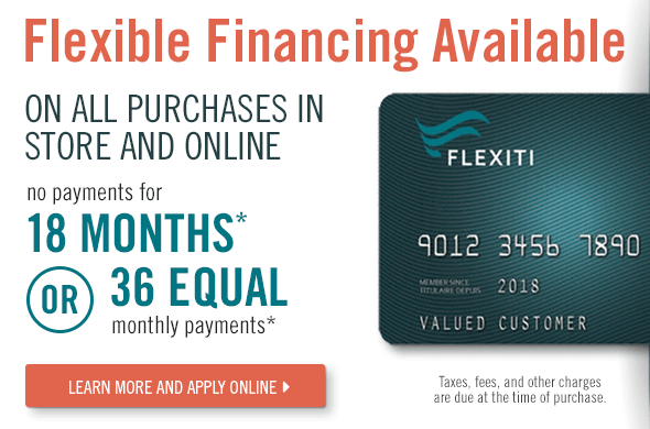 FLEXIBLE FINANCING AVAILABLE WITH 0% INTEREST* ON ALL PURCHASES IN STORE AND ONLINE. NO PAYMENTS FOR 18 MONTHS OR 36 EQUAL MONTHY PAYMENTS.
