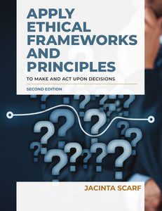 Apply Ethical Frameworks and Principles to Make and Act Upon Decisions