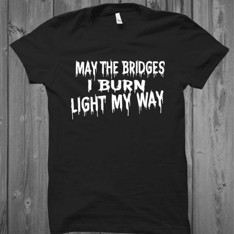 May the bridges I burn light my way Unisex TShirt