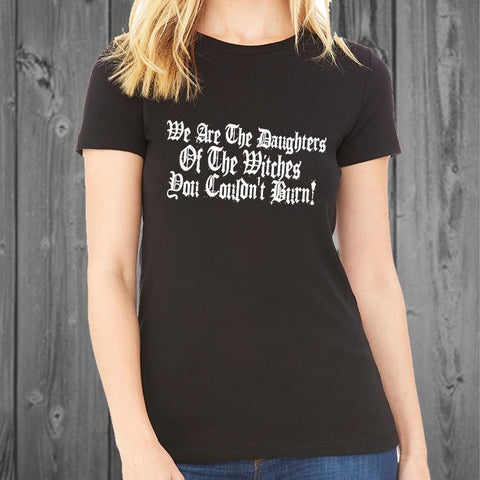 We are the daughters of the witches you couldn't burn Women's Tshirt