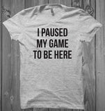 I Paused My Game to Be Here Unisex Shirt- Comfy Funny Shirt