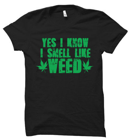Yes I Know I Smell Like Weed Unisex Shirt, Marijuana Shirt, Weed Shirt, Cannabis Shirt