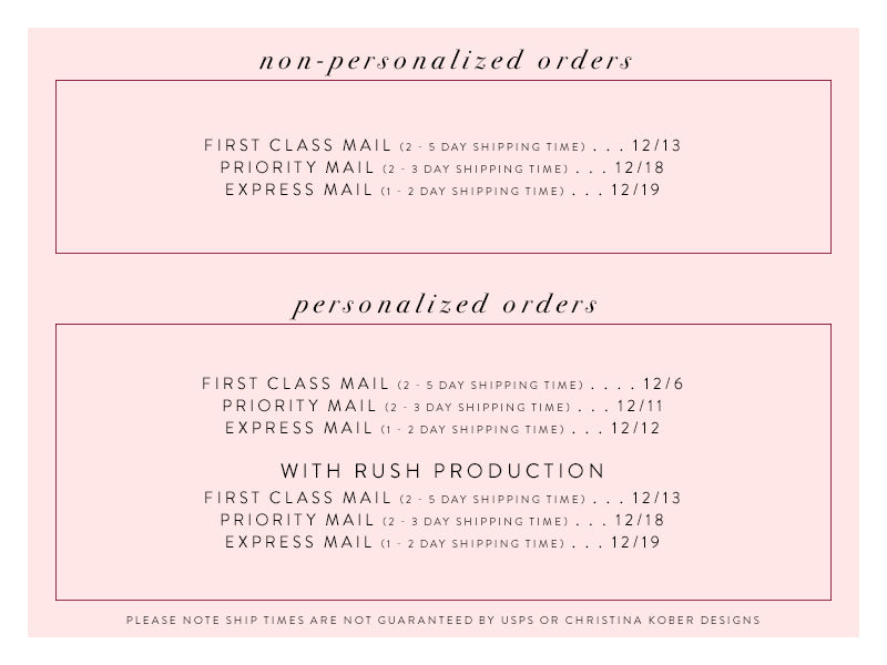 non-personalized orders : 1st class mail - dec 13, Priority Mail - dec 17, Express Mail - dec 18 | personalized orders : 1st class mail - dec 6, Priority Mail - dec 10, Express Mail - dec 11 | personalized orders with rush production : 1st class mail : dec 13, Priority Mail - dec 17, Express Mail - dec 18