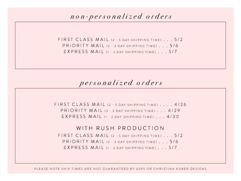non-personalized orders : 1st class mail - may 2, Priority Mail - May 6, Express Mail - May 7 | personalized orders : 1st class mail - April 26, Priority Mail - April 29, Express Mail - April 30 | personalized orders with rush production : 1st class mail : May 2, Priority Mail - May 6, Express Mail - May 7