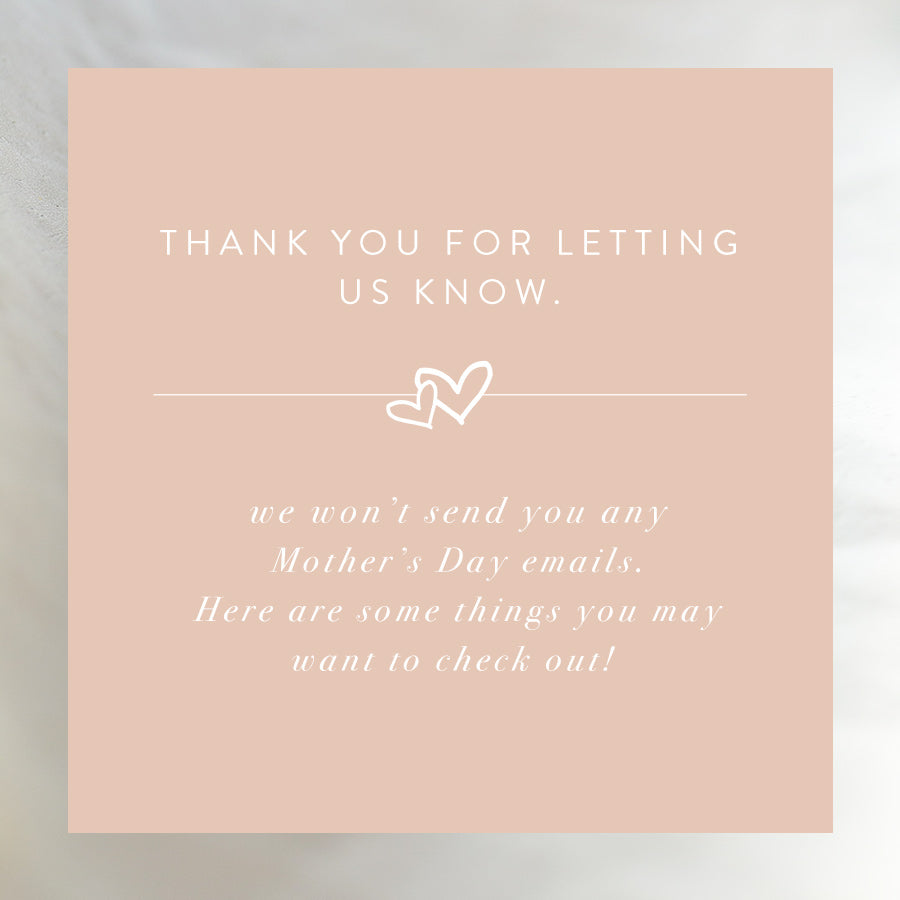 thank you for letting us know. we won't send you any emails with a mother's day message. here are some things you may want to check out!