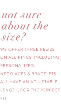 not sure about the size? we offer 1 free resize on all rings, including personalized. all necklaces & bracelets have an adjustable length for the perfect fit.