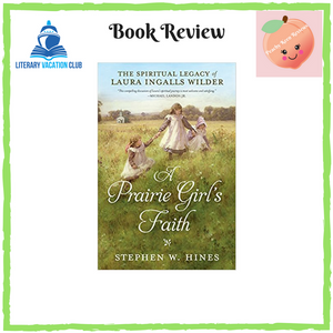 BOOK REVIEW: A PRAIRIE GIRL'S FAITH: THE SPIRITUAL LEGACY OF LAURA INGALLS WILDER BY STEPHEN W. HINES