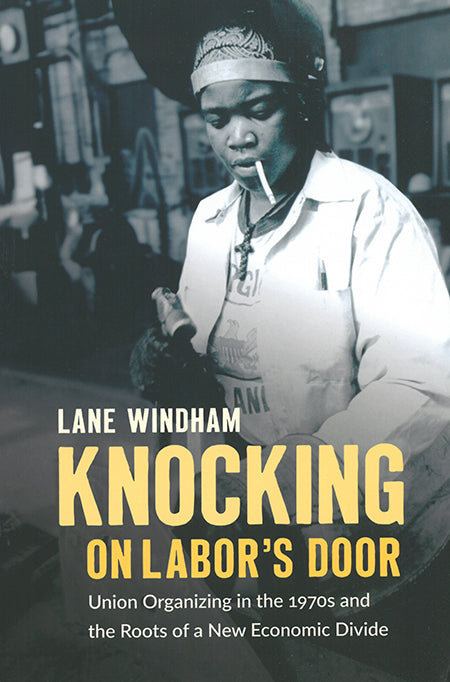 Knocking on Labor's Door: Union Organzing in the 1970s and the Roots of a New Economic Divide