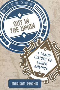 Out in the Union: A Labor History of Queer America (hardcover)