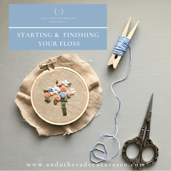 Hand Embroidery Tips - Starting & Finishing Your Floss | And Other Adventures Embroidery Co