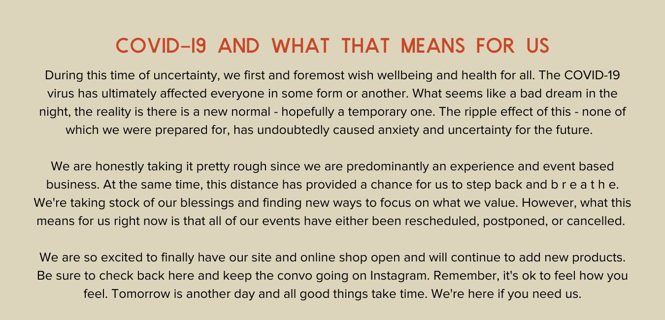 Covid-19 and what that means for us. During this time of uncertainty, we first and foremost wish wellbeing and health for all. The COVID-19 virus has ultimately affected everyone in some form or another. What seems like a bad dream in the night, the reality is there is a new normal - hopefully a temporary one. The ripple effect of this - none of which we were prepared for, has undoubtedly caused anxiety and uncertainty for the future.    We are honestly taking it pretty rough since we are predominantly an experience and event based business. At the same time, this distance has provided a chance for us to step back and b r e a t h e. We're taking stock of our blessings and finding new ways to focus on what we value. However, what this means for us right now is that all of our events have either been rescheduled, postponed, or cancelled.   We are so excited to finally have our site and online shop open and will continue to add new products. Be sure to check back here and keep the convo going on Instagram. Remember, it's ok to feel how you feel. Tomorrow is another day and all good things take time. We're here if you need us.