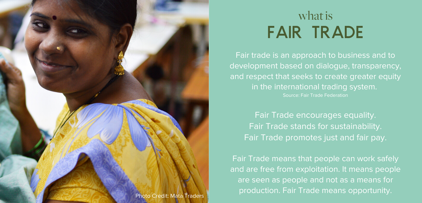 What is Fair Trade - Fair trade is an approach to business and to development based on dialogue, transparency, and respect that seeks to create greater equity in the international trading system.  Source: Fair Trade Federation  FairTrade encourages equality. Fair Trade stands for sustainability. Fair Trade promotes just and fair pay.  Fair Trade means that people can work safely and are free from exploitation. It means people are seen as people and not as a means for production. Fair Trade means opportunity.