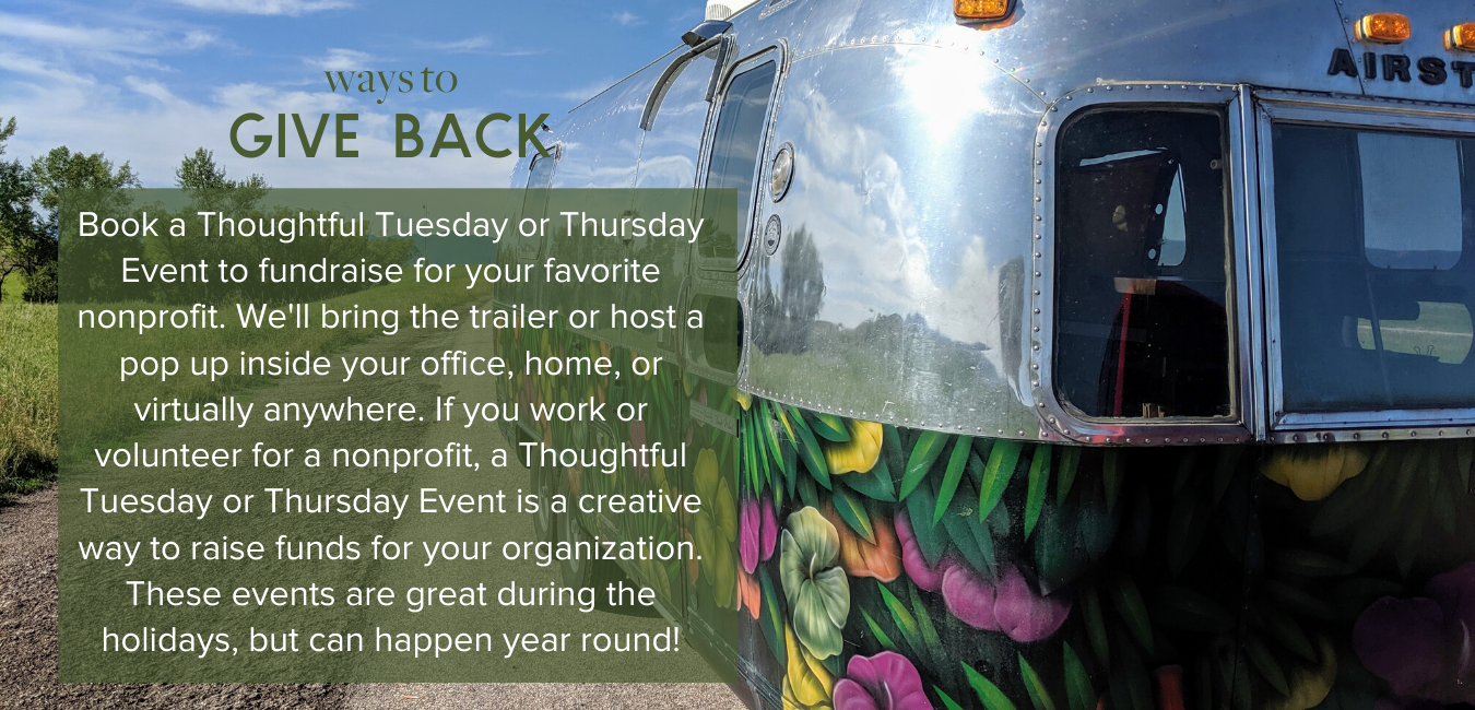 Ways to Give Back - Book a Thoughtful Tuesday or Thursday Event to fundraise for your favorite nonprofit. We'll bring the trailer or host a pop up inside your office, home, or virtually anywhere. If you work or volunteer for a nonprofit, a Thoughtful Tuesday or Thursday Event is a creative way to raise funds for your organization. These events are great during the holidays, but can happen year round!
