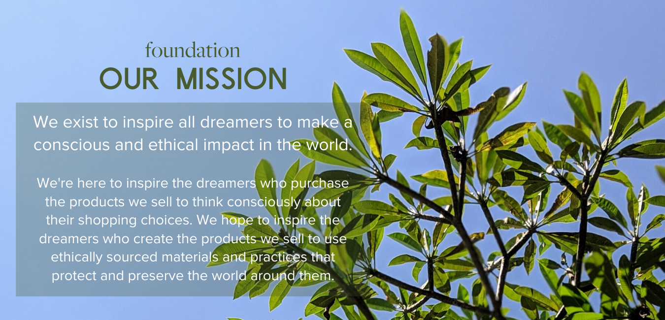 Foundation, Our Mission - We exist to inspire all dreamers to make a conscious and ethical impact in the world.  We're here to inspire the dreamers who purchase the products we sell to think consciously about their shopping choices. We hope to inspire the dreamers who create the products we sell to use ethically sourced materials and practices that protect and preserve the world around them.
