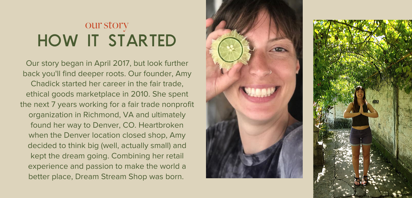How it Started, Our Story - Our story began in April 2017, but look further back you'll find deeper roots. Our founder, Amy Chadick started her career in the fair trade, ethical goods marketplace in 2010. She spent the next 7 years working for a fair trade nonprofit organization in Richmond, VA and ultimately found her way to Denver, CO. Heartbroken when the Denver location closed shop, Amy decided to think big (well, actually small) and kept the dream going. Combining her retail experience and passion to make the world a better place, Dream Stream Shop was born.