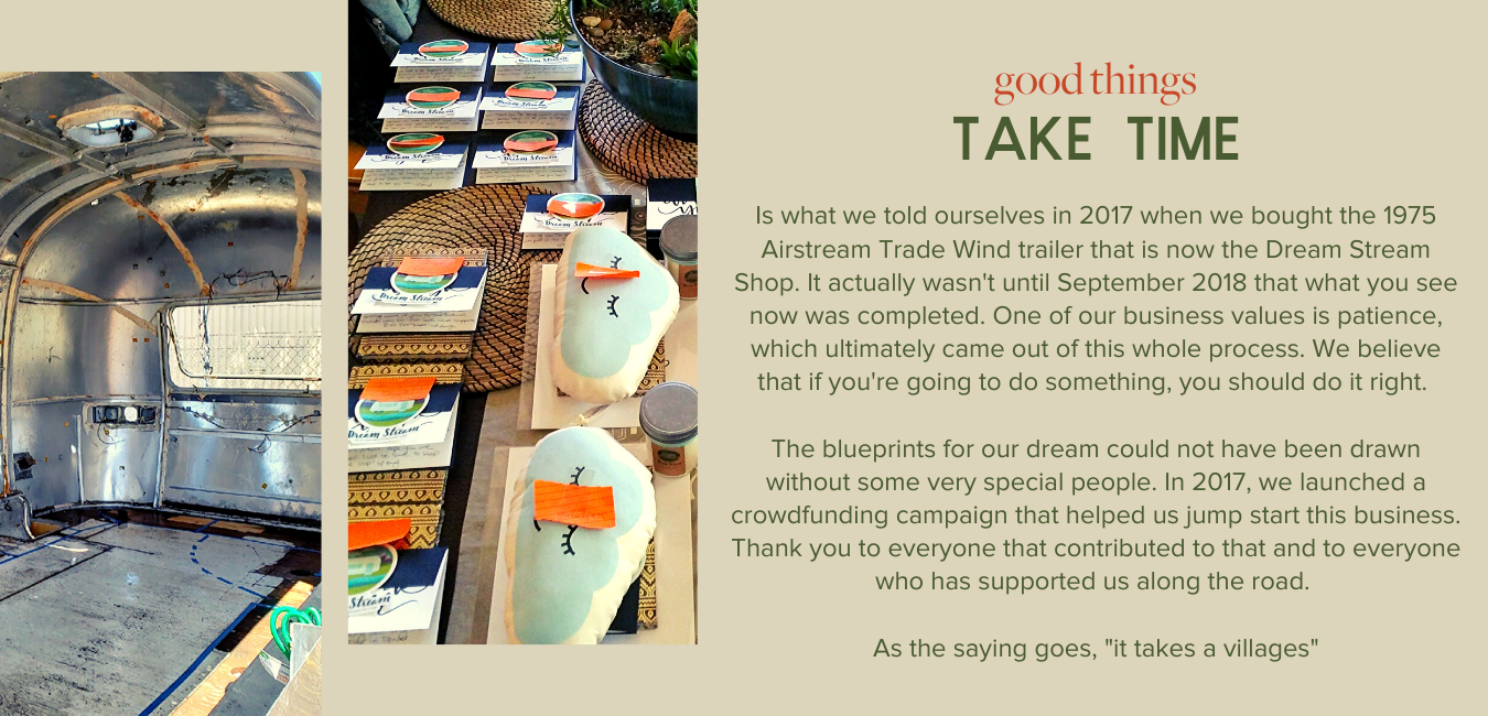 "Good Things Take Time - Is what we told ourselves in 2017 when we bought the 1975 Airstream Trade Wind trailer that is now the Dream Stream Shop. It actually wasn't until September 2018 that what you see now was completed. One of our business values is patience, which ultimately came out of this whole process. We believe that if you're going to do something, you should do it right.   The blueprints for our dream could not have been drawn without some very special people. In 2017, we launched a crowdfunding campaign that helped us jump start this business. Thank you to everyone that contributed to that and to everyone who has supported us along the road.   As the saying goes, ""it takes a villages"""