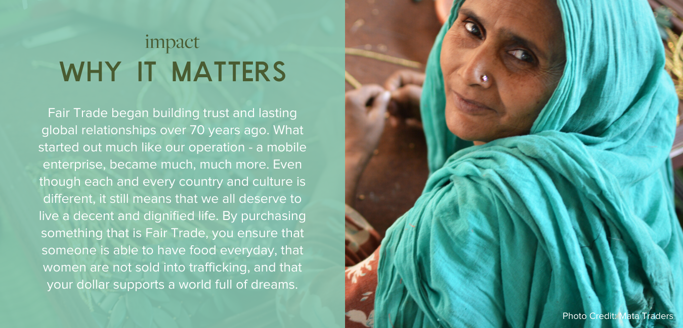 Impact, Why it Matters - Fair Trade began building trust and lasting global relationships over 70 years ago. What started out much like our operation - a mobile enterprise, became much, much more. Even though each and every country and culture is different, it still means that we all deserve to live a decent and dignified life. By purchasing something that is Fair Trade, you ensure that someone is able to have food everyday, that women are not sold into trafficking, and that your dollar supports a world full of dreams.