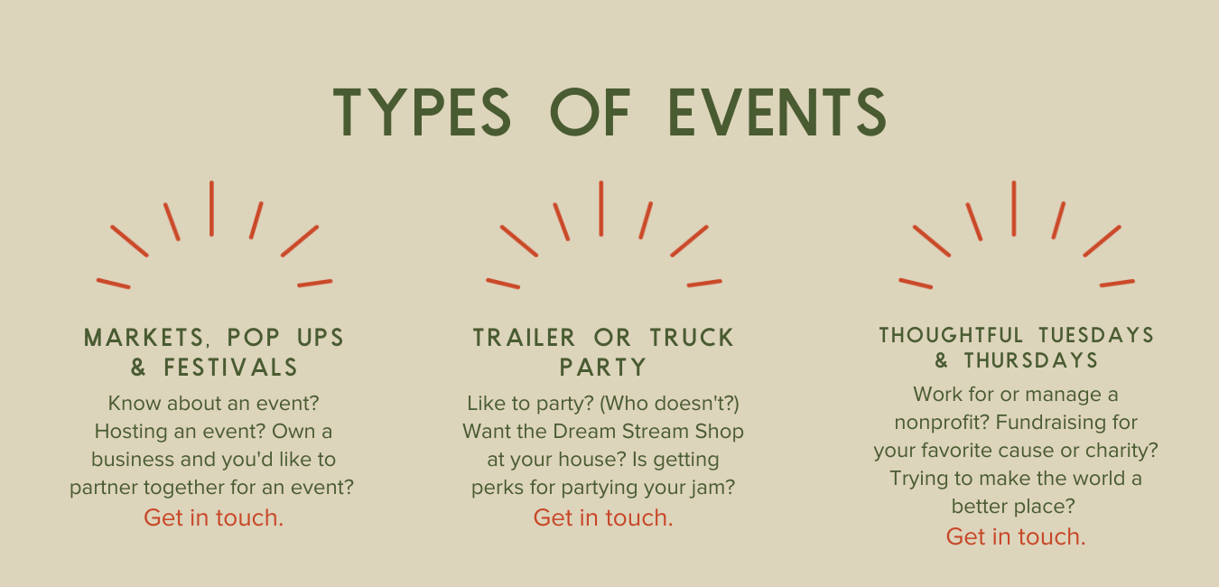 Types of Events, Markets, popups, and festivals - Know about an event? Hosting an event? Own a business and you'd like to partner together for an event?  Get in touch. Trailer or Truck Party - Like to party? (Who doesn't?) Want the Dream Stream Shop at your house? Is getting perks for partying your jam? Get in touch. Thoughtful Tuesdays and Thursdays - Work for or manage a nonprofit? Fundraising for your favorite cause or charity? Trying to make the world a better place?  Get in touch.