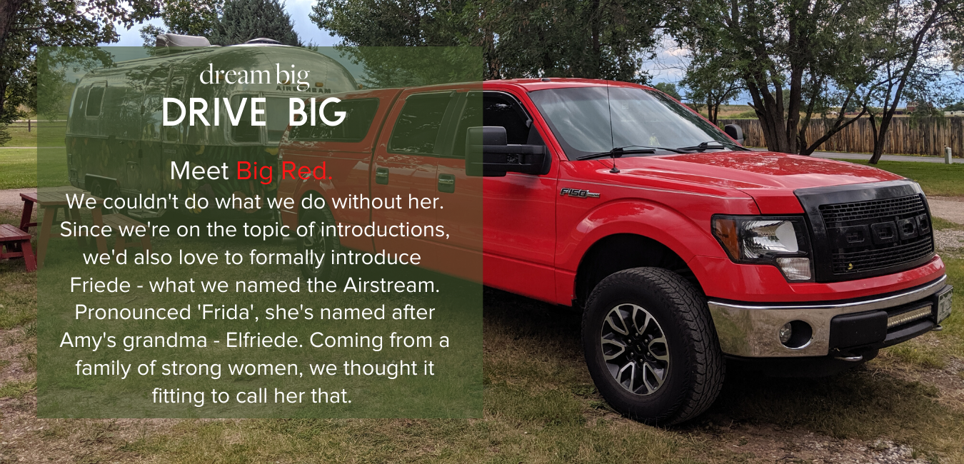 Dream Big, Drive Big - Meet Big Red.  We couldn't do what we do without her. Since we're on the topic of introductions, we'd also love to formally introduce  Friede - what we named the Airstream. Pronounced 'Frida', she's named after Amy's grandma - Elfriede. Coming from a family of strong women, we thought it fitting to call her that.