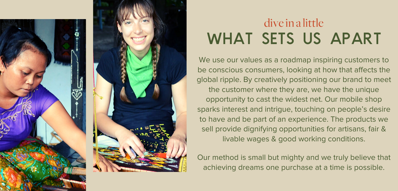 Dive in a little, what sets us apart - We use our values as a roadmap inspiring customers to be conscious consumers, looking at how that affects the global ripple. By creatively positioning our brand to meet the customer where they are, we have the unique opportunity to cast the widest net. Our mobile shop sparks interest and intrigue, touching on people's desire to have and be part of an experience. The products we sell provide dignifying opportunities for artisans, fair & livable wages & good working conditions.  Our method is small but mighty and we truly believe that achieving dreams one purchase at a time is possible.