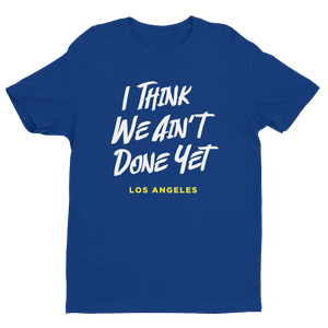 I THINK WE AIN'T DONE YET - Next Level Premium Fitted Short Sleeve Crew w/ Tear Away Label