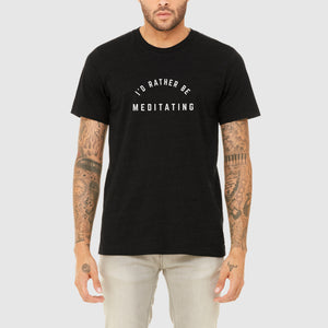 I'D RATHER BE MEDITATING TEE - MENS