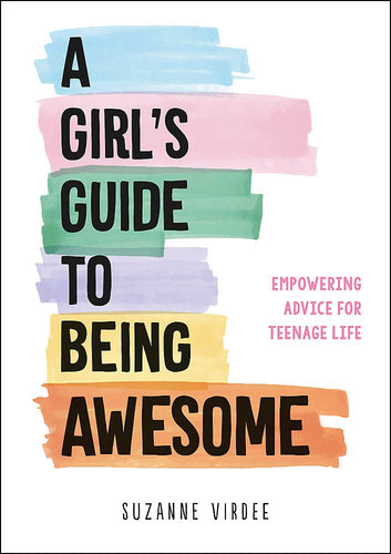 A Girl's Guide to Being Awesome: Empowering Advice for Teenage Life (Book by Suzanne Virdee)