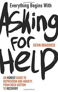 Everything Begins with Asking for Help: An honest guide to depression and anxiety, from rock bottom to recovery (Book by Kevin Braddock)
