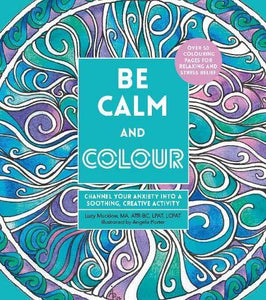 Be Calm and Colour - Channel Your Anxiety into a Soothing, Creative Activity