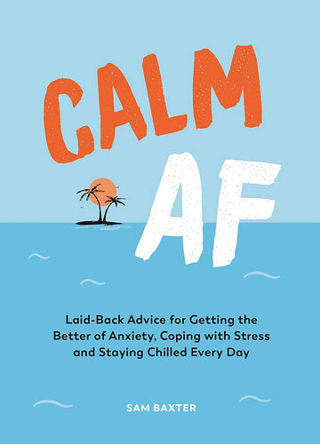 Calm AF: Laid-Back Advice for Getting the Better of Anxiety, Coping with Stress and Staying Chilled Every Day (Book by Sam Baxter) - Spiffy