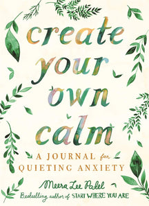 Create Your Own Calm : A Journal for Quieting Anxiety (Book by Meera Lee Patel)