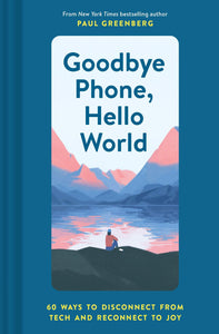 Goodbye Phone, Hello World: 60 Ways to Disconnect from Tech and Reconnect to Joy (Book by Paul Greenberg) - Spiffy