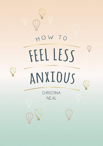 How To Feel Less Anxious: Tips and Techniques to Help You Say Goodbye to Your Worries (Book by Christina Neal)