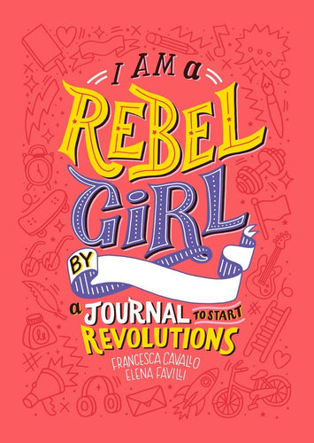I am a Rebel Girl: A Journal to Start Revolutions (By Elena Favilli and Francesca Cavallo)