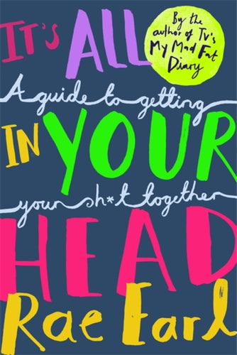 It's All In Your Head : A Guide to Getting Your Sh*t Together (Book by Rae Earl) - Books for Teenagers - Spiffy